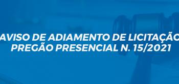 AVISO DE ADIAMENTO DE LICITAÇÃO PREGÃO PRESENCIAL N. 15/2021